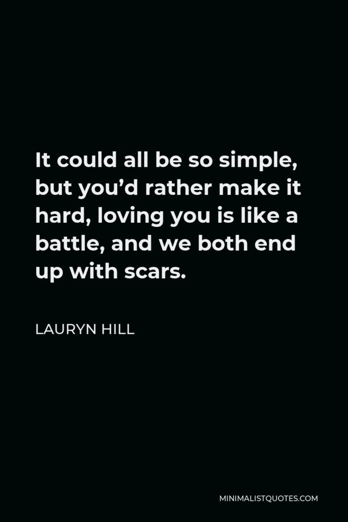 Lauryn Hill Quote - It could all be so simple, but you'd rather make it hard, loving you is like a battle, and we both end up with scars.