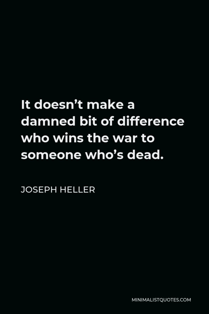 Joseph Heller Quote - It doesn't make a damned bit of difference who wins the war to someone who's dead.