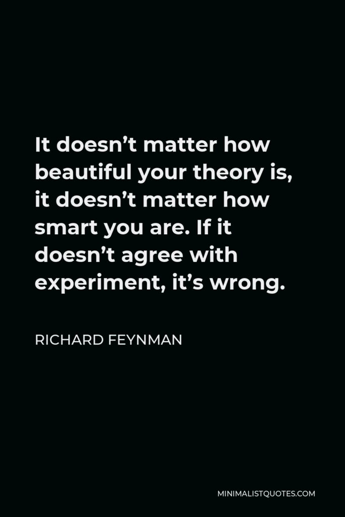 Richard Feynman Quote - It doesn't matter how beautiful your theory is, it doesn't matter how smart you are. If it doesn't agree with experiment, it's wrong.