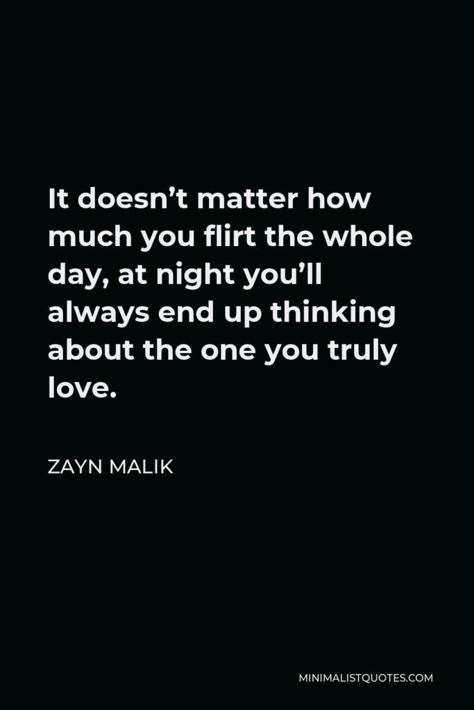 Zayn Malik Quote - It doesn't matter how much you flirt the whole day, at night you'll always end up thinking about the one you truly love.