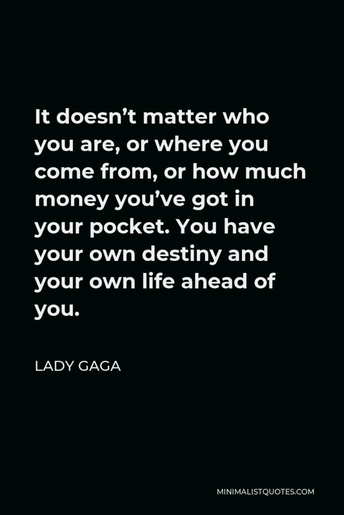 Lady Gaga Quote - It doesn't matter who you are, or where you come from, or how much money you've got in your pocket. You have your own destiny and your own life ahead of you.