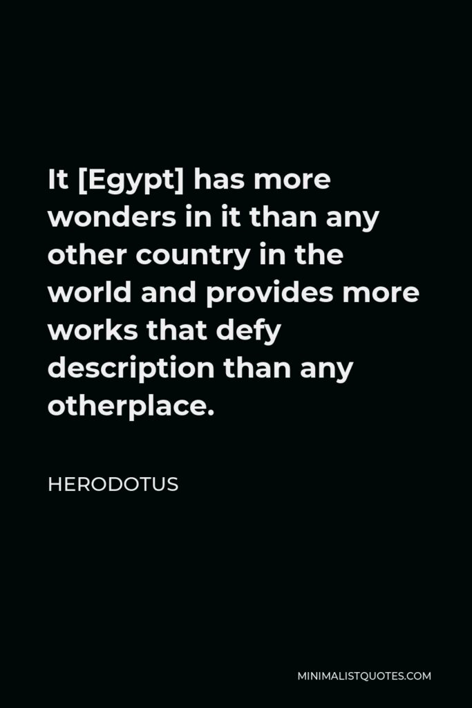 Herodotus Quote - It [Egypt] has more wonders in it than any other country in the world and provides more works that defy description than any otherplace.
