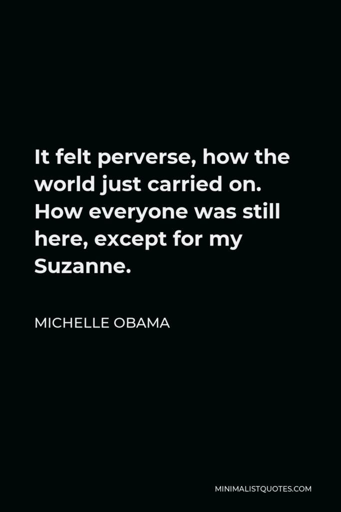 Michelle Obama Quote - It felt perverse, how the world just carried on. How everyone was still here, except for my Suzanne.