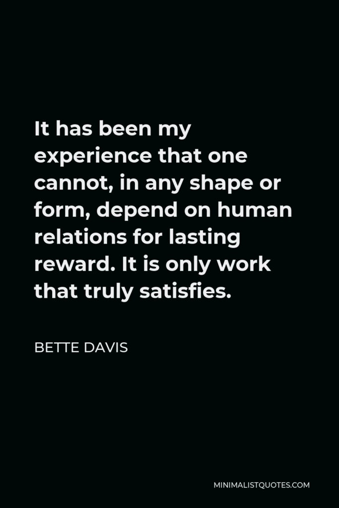 Bette Davis Quote - It has been my experience that one cannot, in any shape or form, depend on human relations for lasting reward. It is only work that truly satisfies.