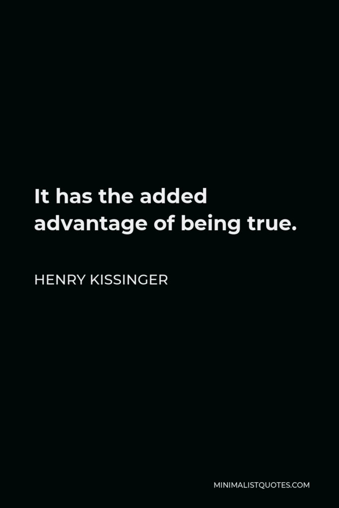 Henry Kissinger Quote - It has the added advantage of being true.