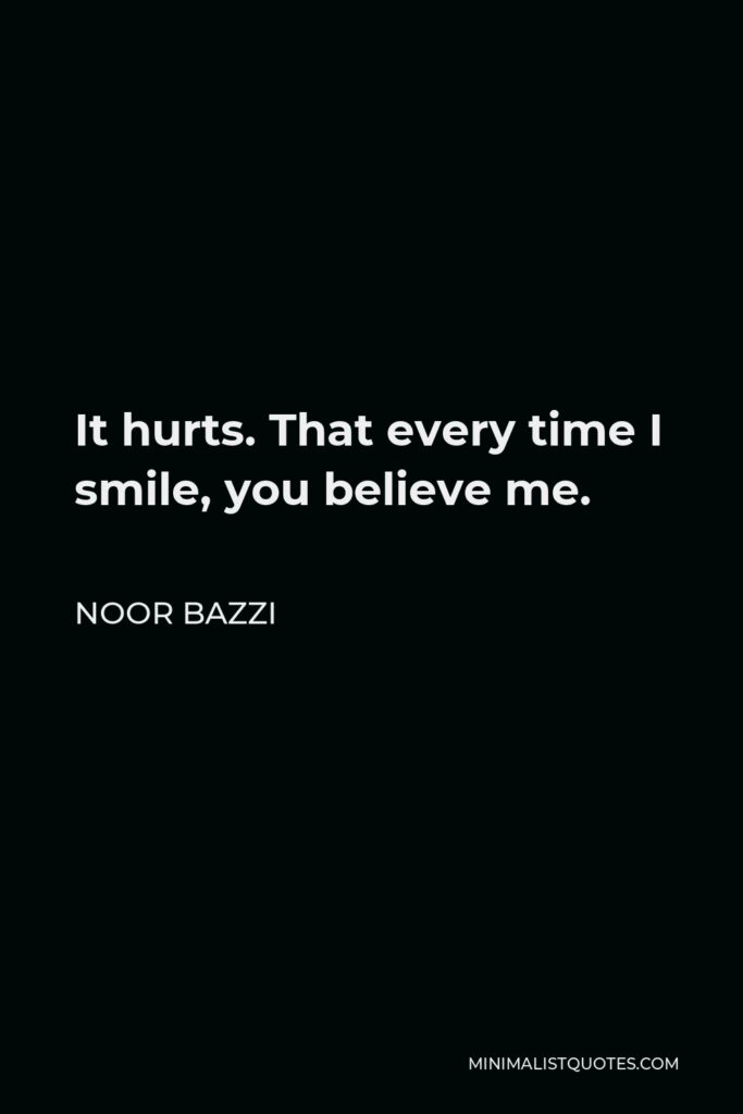 Noor Bazzi Quote - It hurts. That every time I smile, you believe me.