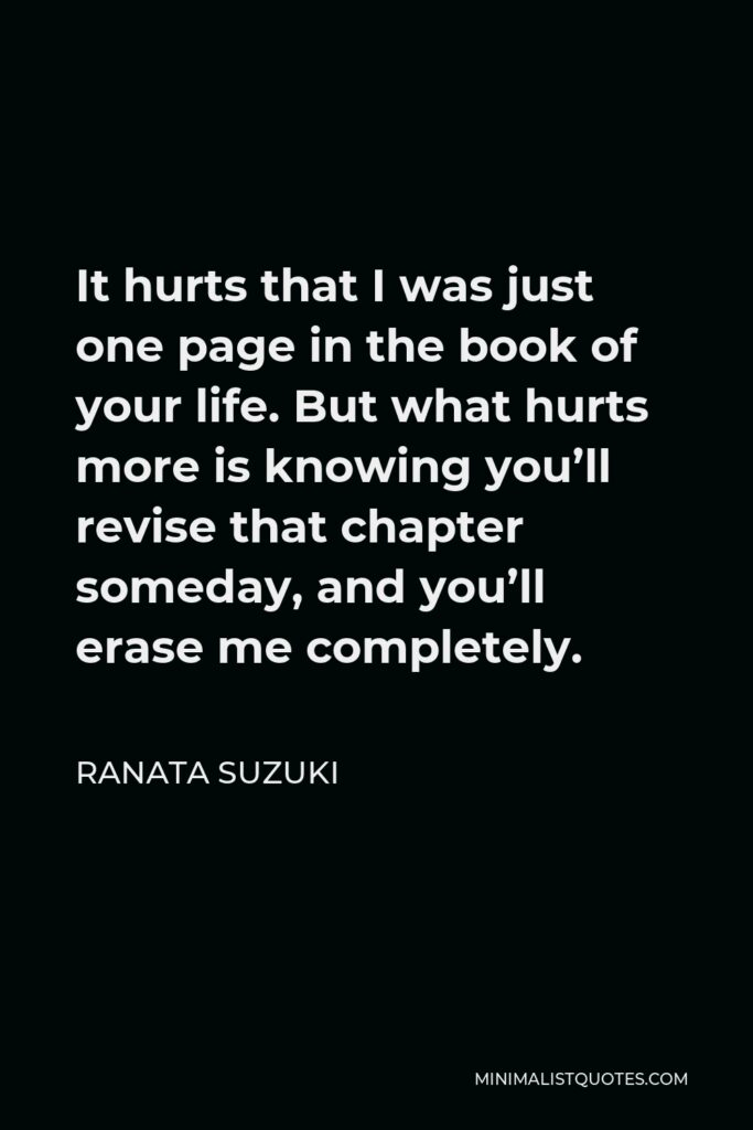 Ranata Suzuki Quote - It hurts that I was just one page in the book of your life. But what hurts more is knowing you'll revise that chapter someday, and you'll erase me completely.