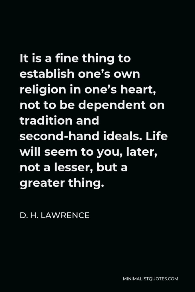 D. H. Lawrence Quote - It is a fine thing to establish one's own religion in one's heart, not to be dependent on tradition and second-hand ideals. Life will seem to you, later, not a lesser, but a greater thing.