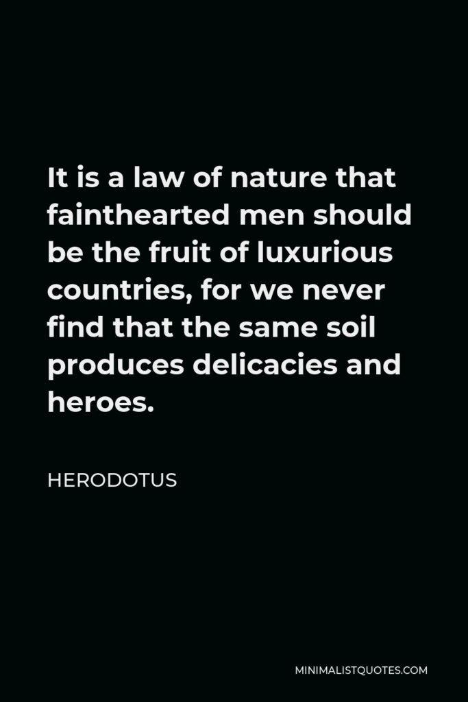 Herodotus Quote - It is a law of nature that fainthearted men should be the fruit of luxurious countries, for we never find that the same soil produces delicacies and heroes.