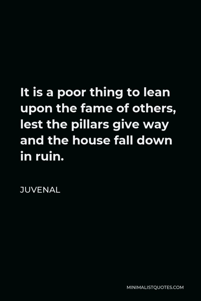Juvenal Quote - It is a poor thing to lean upon the fame of others, lest the pillars give way and the house fall down in ruin.