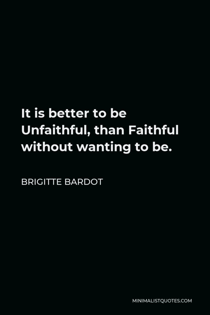 Brigitte Bardot Quote - It is better to be Unfaithful, than Faithful without wanting to be.