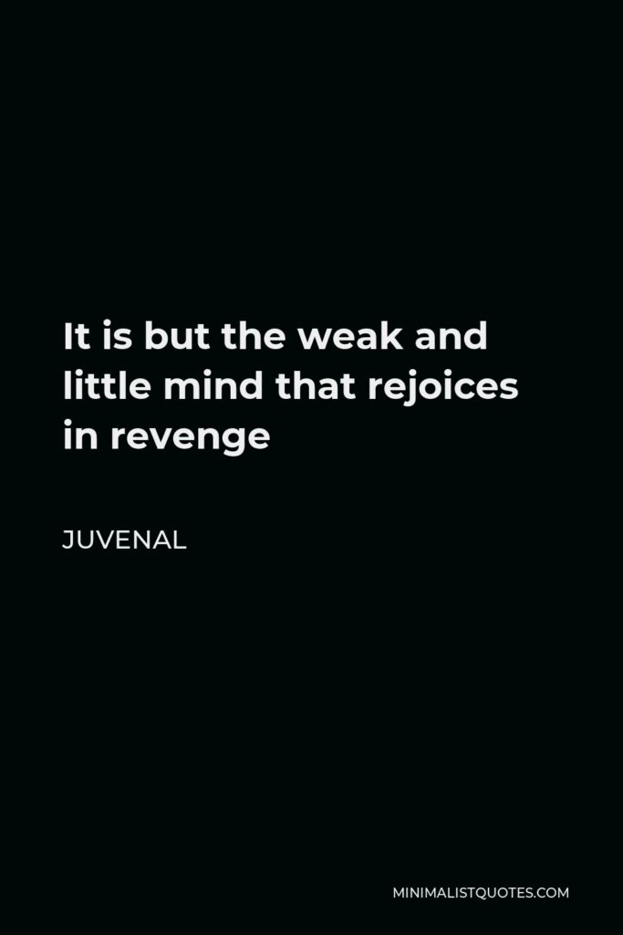 Juvenal Quote - It is but the weak and little mind that rejoices in revenge
