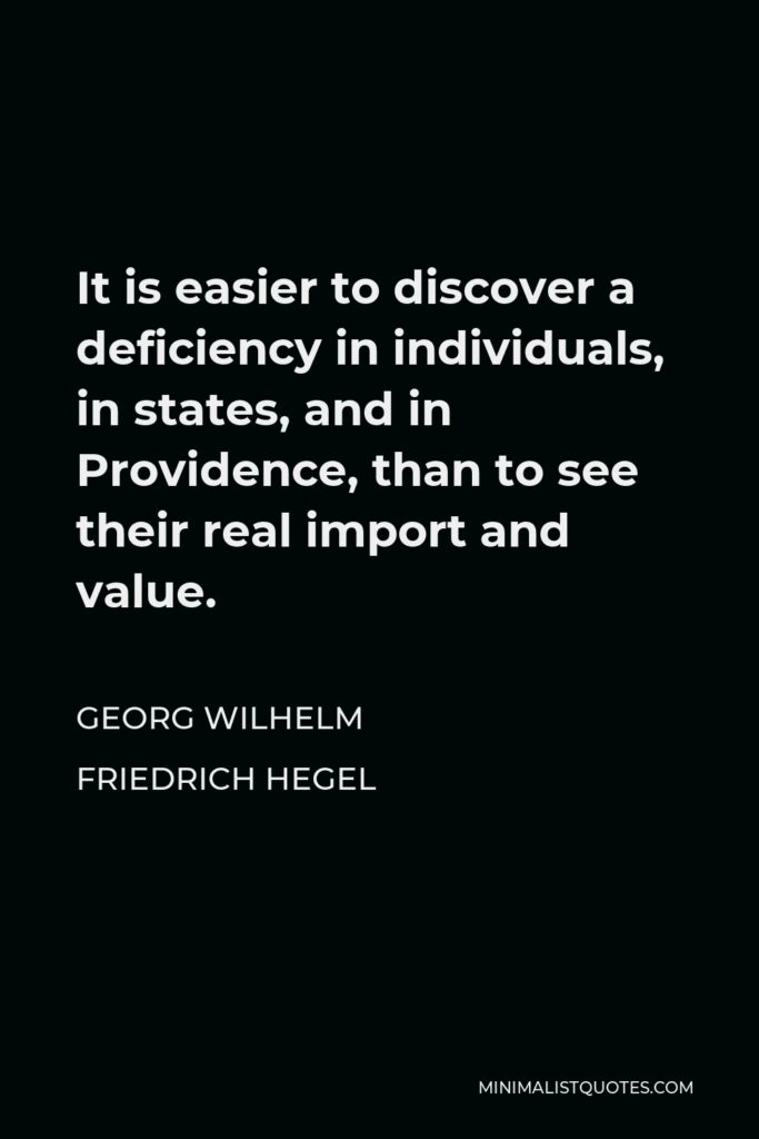 Georg Wilhelm Friedrich Hegel Quote - It is easier to discover a deficiency in individuals, in states, and in Providence, than to see their real import and value.