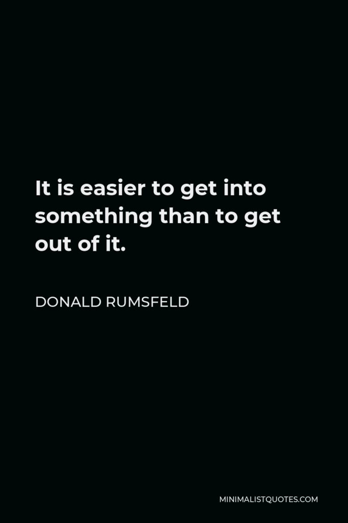 Donald Rumsfeld Quote - It is easier to get into something than to get out of it.