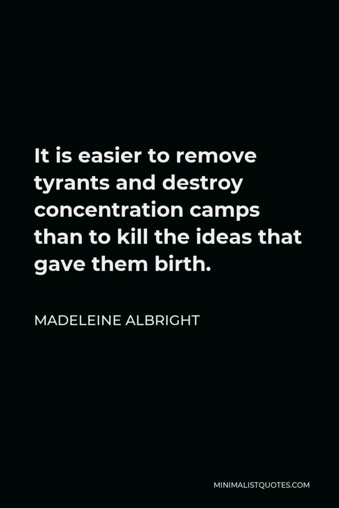 Madeleine Albright Quote - It is easier to remove tyrants and destroy concentration camps than to kill the ideas that gave them birth.