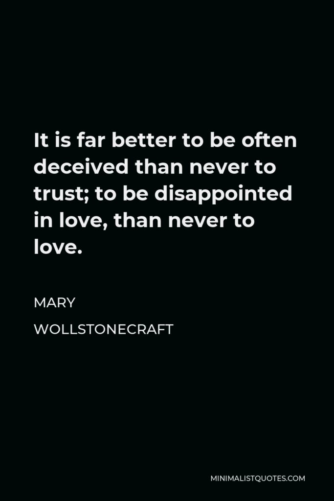 Mary Wollstonecraft Quote - It is far better to be often deceived than never to trust; to be disappointed in love, than never to love.