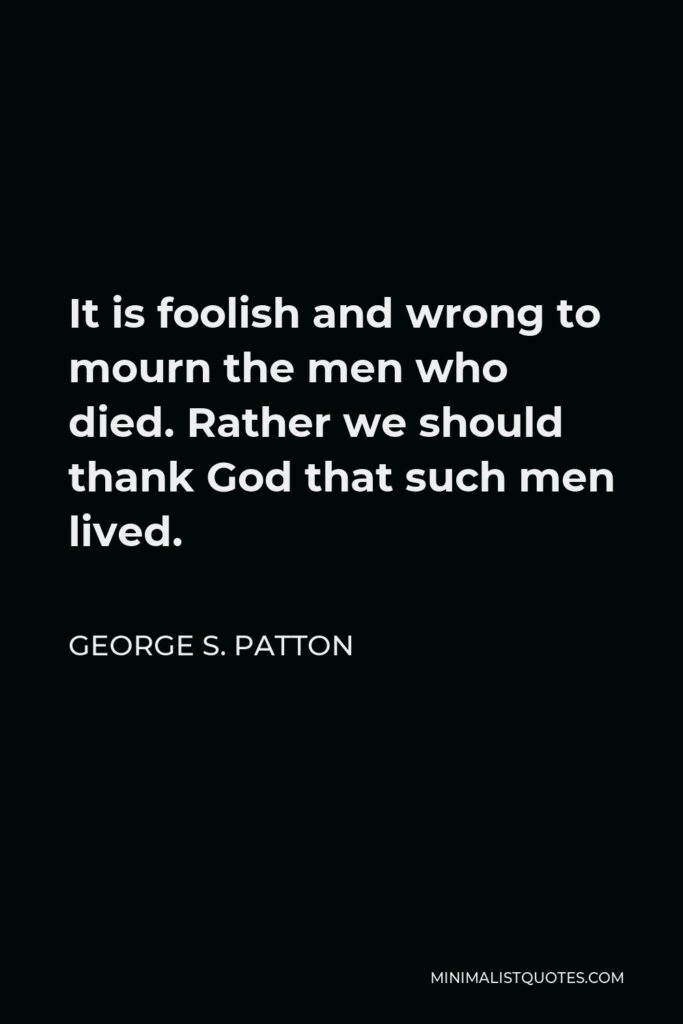 George S. Patton Quote - It is foolish and wrong to mourn the men who died. Rather we should thank God that such men lived.