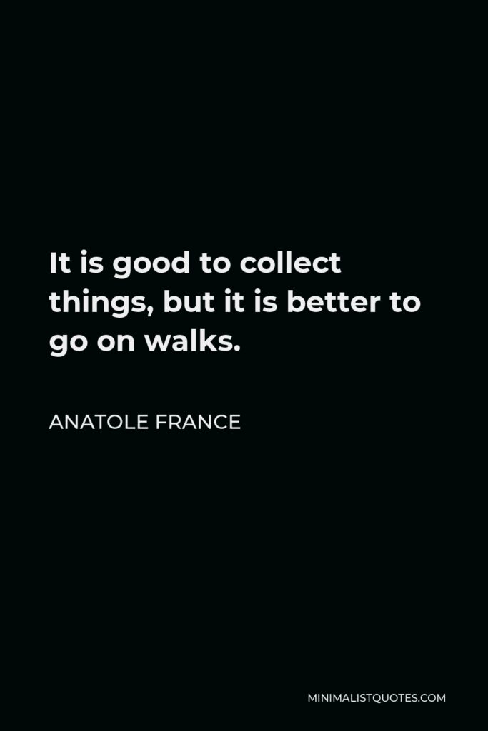 Anatole France Quote - It is good to collect things, but it is better to go on walks.
