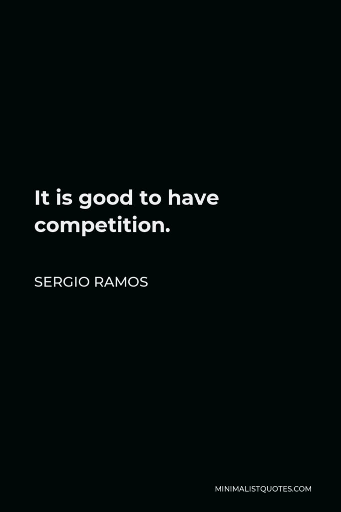 Sergio Ramos Quote - It is good to have competition.