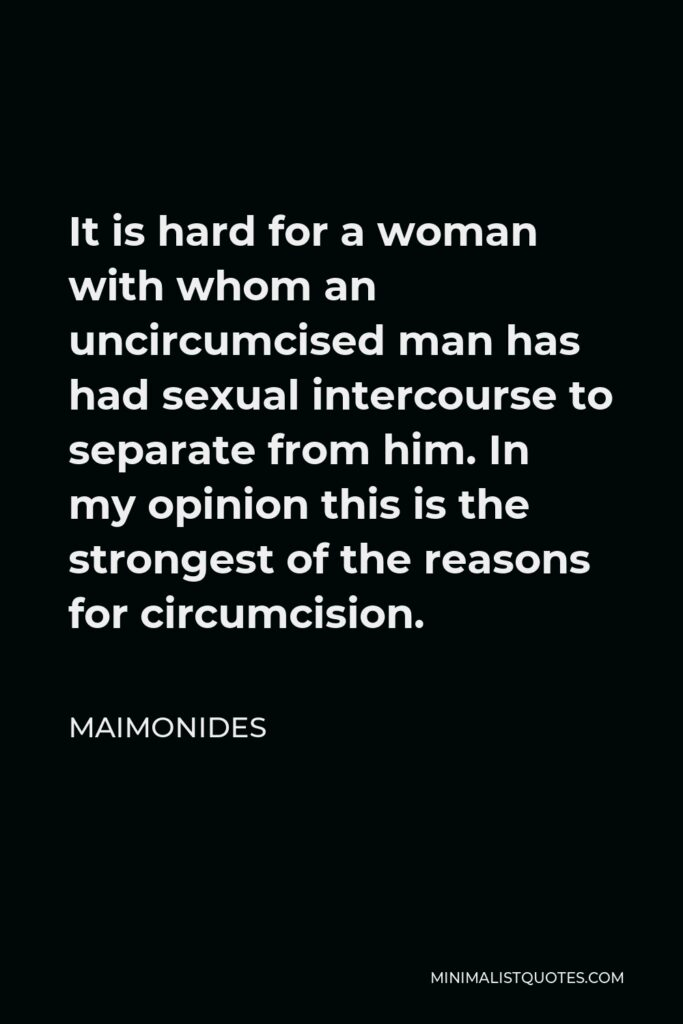 Maimonides Quote - It is hard for a woman with whom an uncircumcised man has had sexual intercourse to separate from him. In my opinion this is the strongest of the reasons for circumcision.