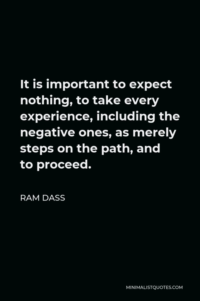 Ram Dass Quote - It is important to expect nothing, to take every experience, including the negative ones, as merely steps on the path, and to proceed.