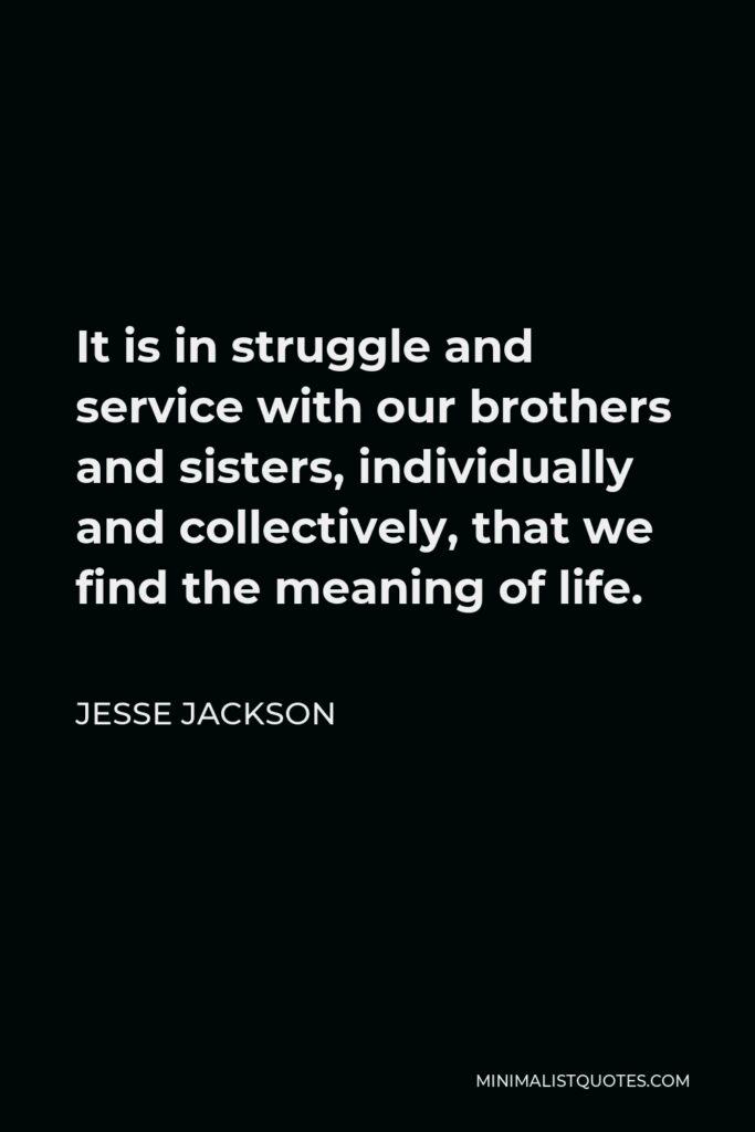 Jesse Jackson Quote - It is in struggle and service with our brothers and sisters, individually and collectively, that we find the meaning of life.