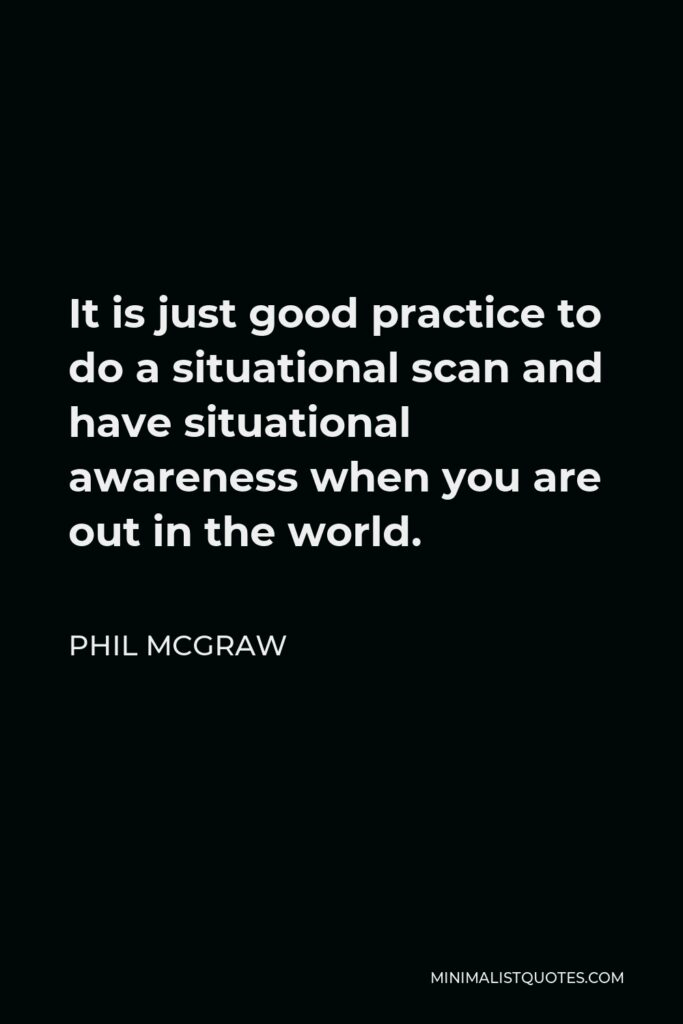Phil McGraw Quote - It is just good practice to do a situational scan and have situational awareness when you are out in the world.