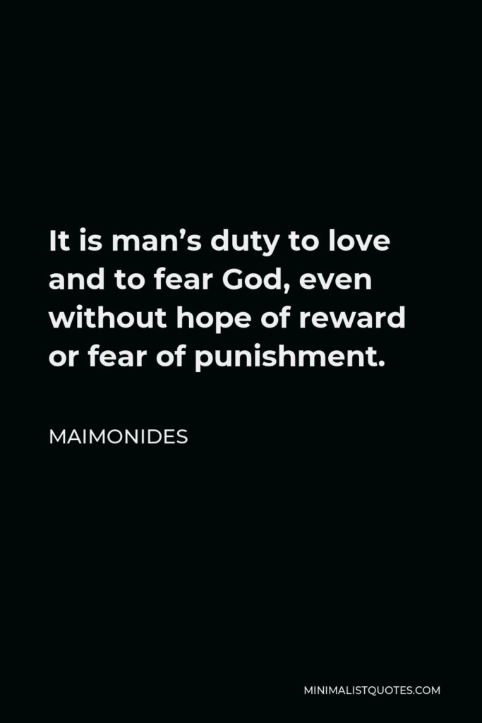 Maimonides Quote - It is man's duty to love and to fear God, even without hope of reward or fear of punishment.