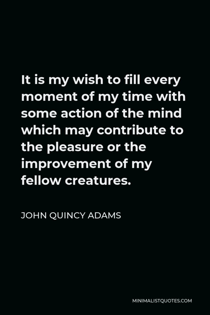 John Quincy Adams Quote - It is my wish to fill every moment of my time with some action of the mind which may contribute to the pleasure or the improvement of my fellow creatures.