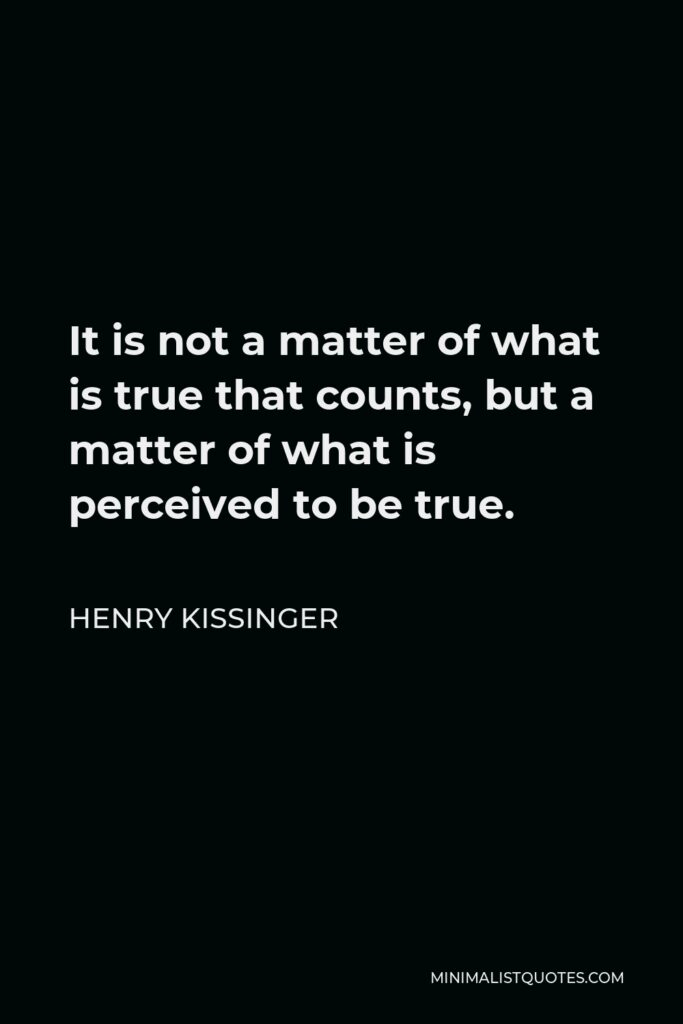 Henry Kissinger Quote - It is not a matter of what is true that counts, but a matter of what is perceived to be true.