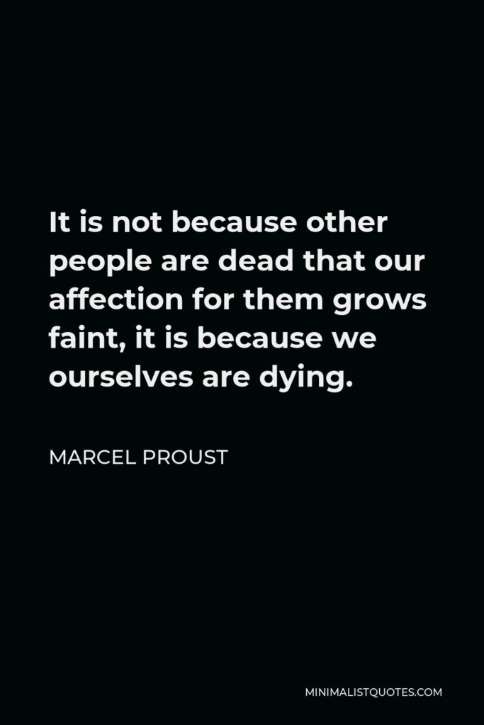 Marcel Proust Quote - It is not because other people are dead that our affection for them grows faint, it is because we ourselves are dying.
