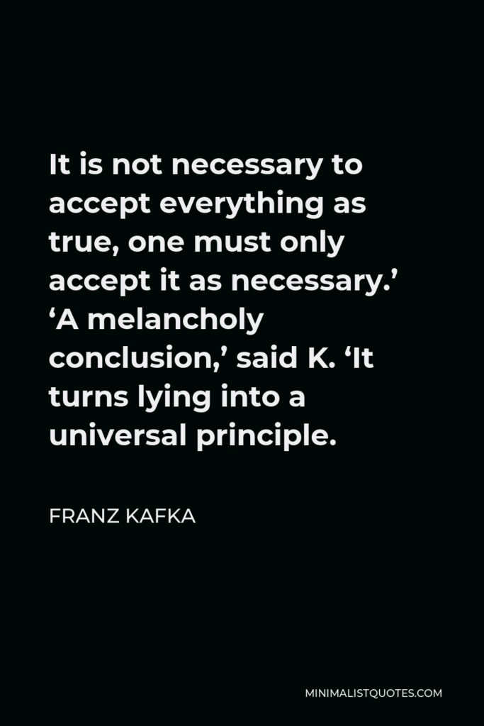 Franz Kafka Quote - It is not necessary to accept everything as true, one must only accept it as necessary.' 'A melancholy conclusion,' said K. 'It turns lying into a universal principle.