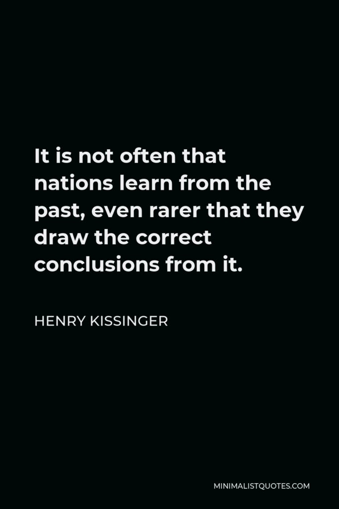Henry Kissinger Quote - It is not often that nations learn from the past, even rarer that they draw the correct conclusions from it.