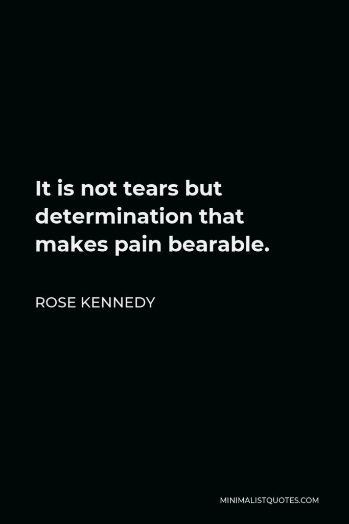 Rose Kennedy Quote - It is not tears but determination that makes pain bearable.