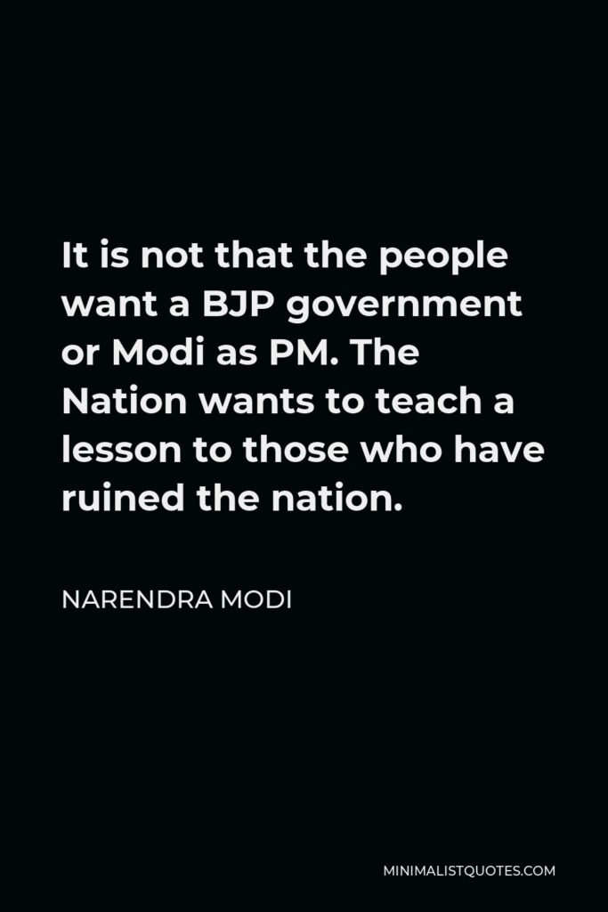 Narendra Modi Quote - It is not that the people want a BJP government or Modi as PM. The Nation wants to teach a lesson to those who have ruined the nation.