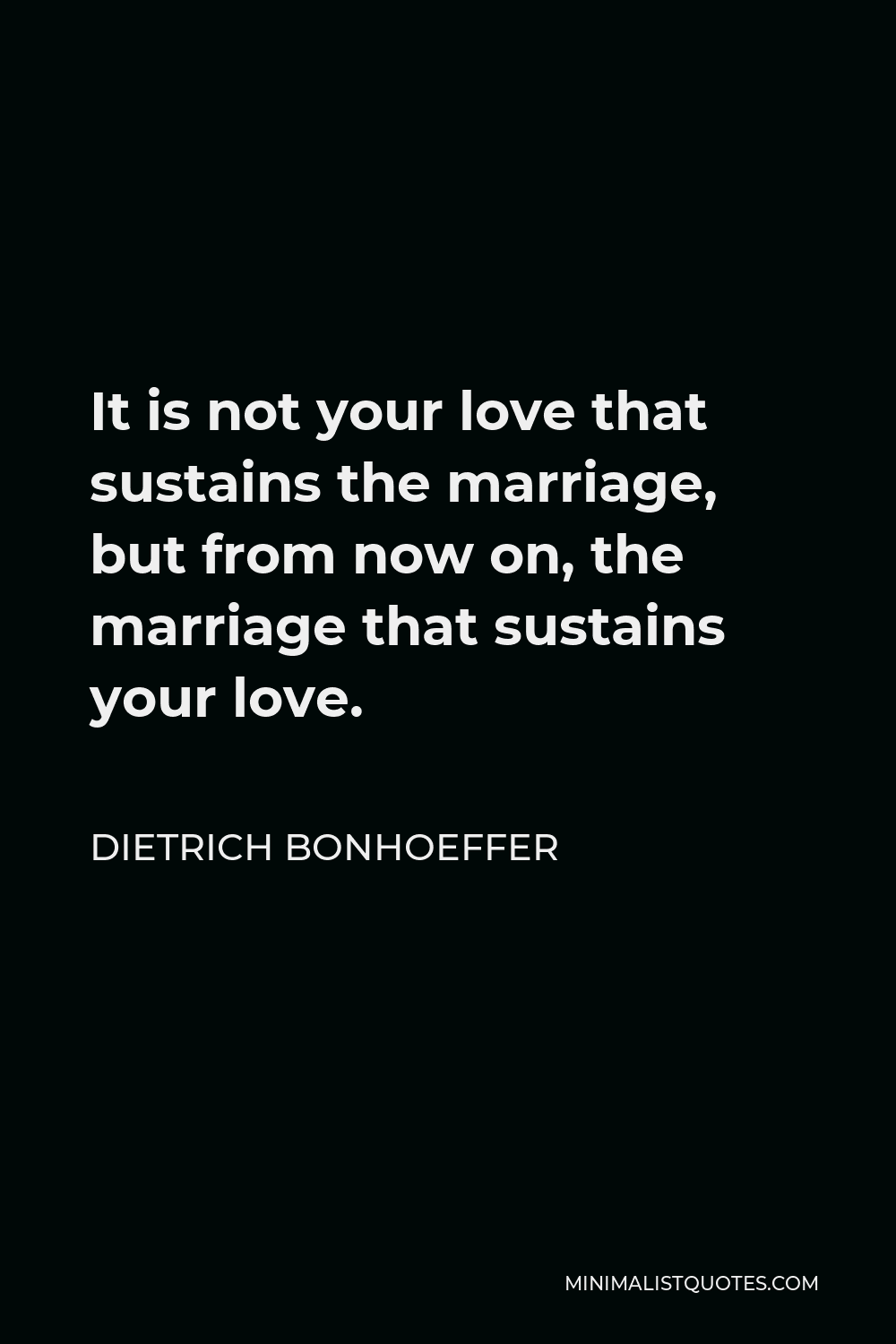 Dietrich Bonhoeffer Quote - It is not your love that sustains the marriage, but from now on, the marriage that sustains your love.