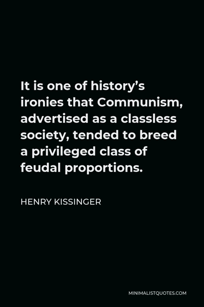 Henry Kissinger Quote - It is one of history's ironies that Communism, advertised as a classless society, tended to breed a privileged class of feudal proportions.