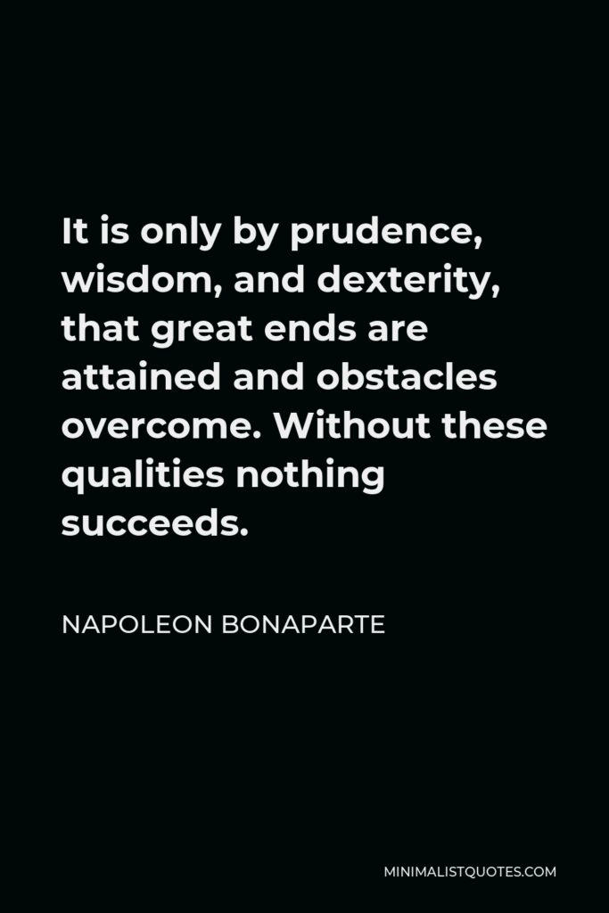 Napoleon Bonaparte Quote - It is only by prudence, wisdom, and dexterity, that great ends are attained and obstacles overcome. Without these qualities nothing succeeds.