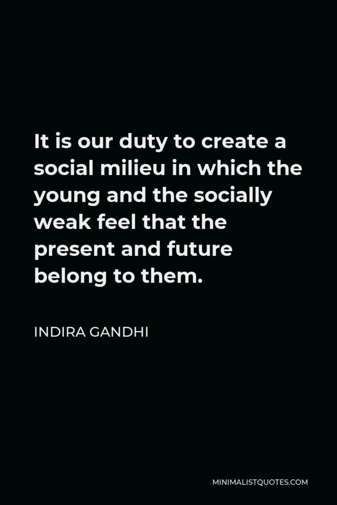 Indira Gandhi Quote - It is our duty to create a social milieu in which the young and the socially weak feel that the present and future belong to them.