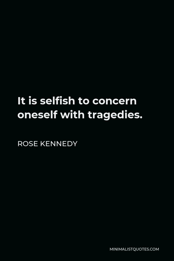 Rose Kennedy Quote - It is selfish to concern oneself with tragedies.