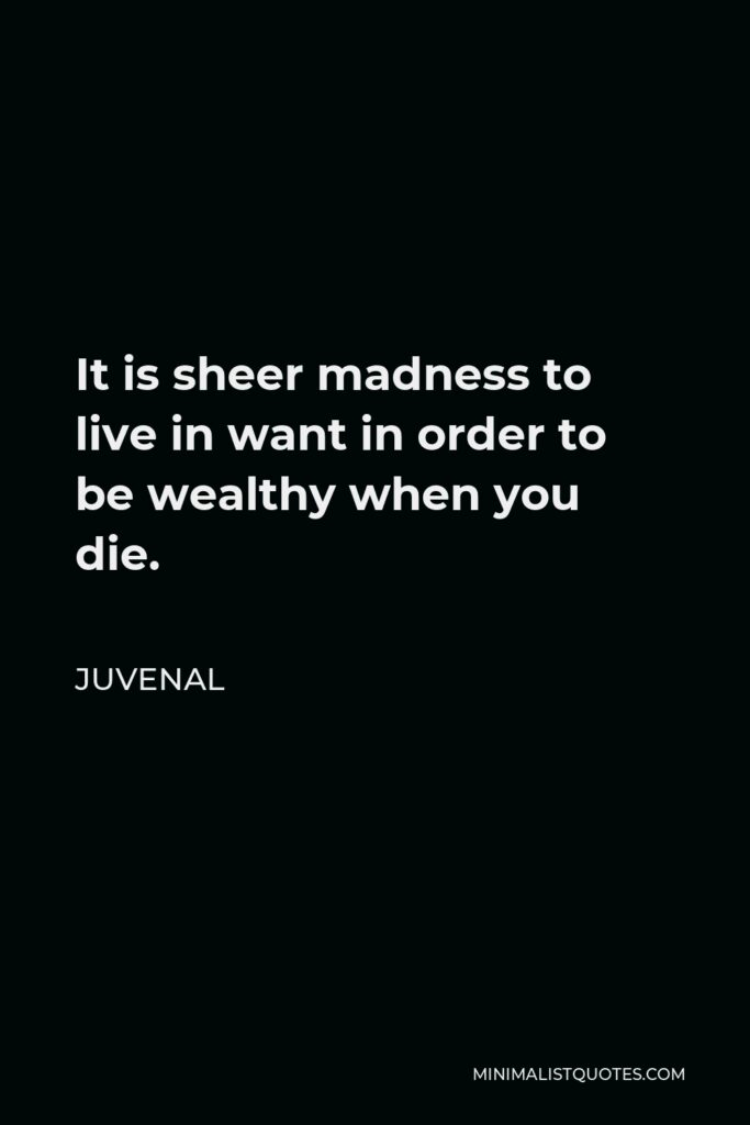 Juvenal Quote - It is sheer madness to live in want in order to be wealthy when you die.