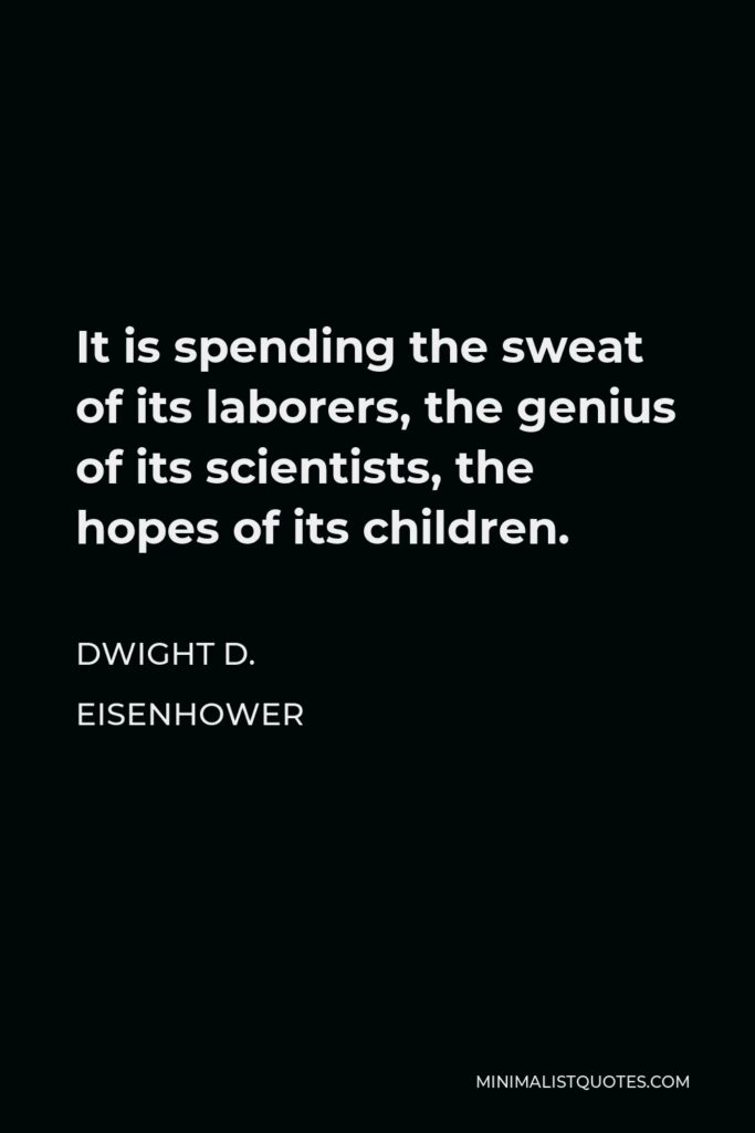 Dwight D. Eisenhower Quote - It is spending the sweat of its laborers, the genius of its scientists, the hopes of its children.