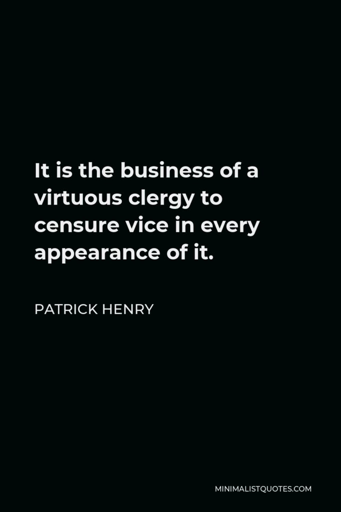 Patrick Henry Quote - It is the business of a virtuous clergy to censure vice in every appearance of it.