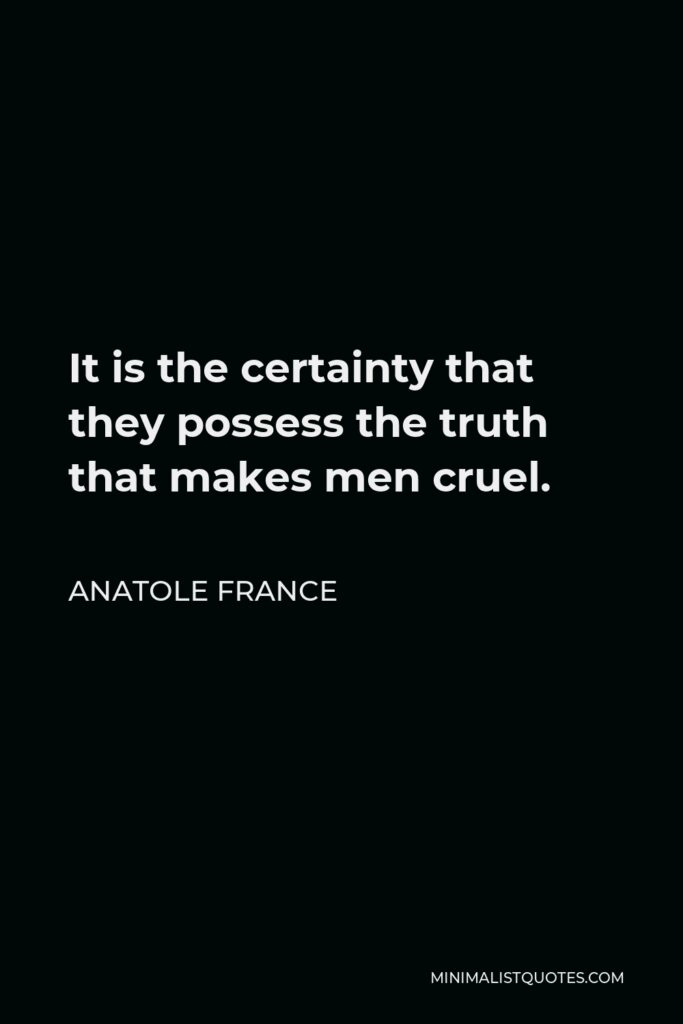 Anatole France Quote - It is the certainty that they possess the truth that makes men cruel.