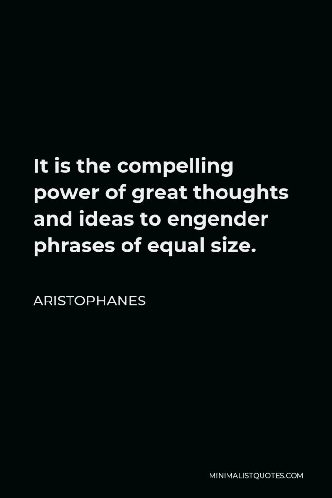 Aristophanes Quote - It is the compelling power of great thoughts and ideas to engender phrases of equal size.