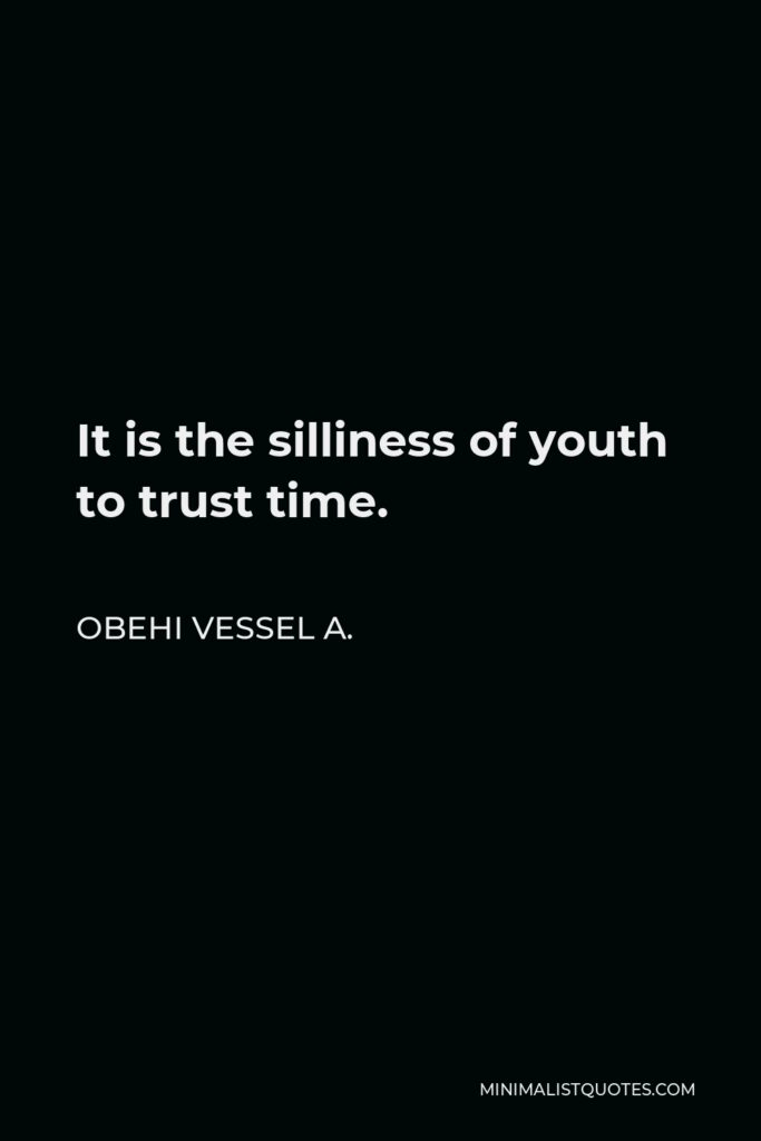 Obehi Vessel A. Quote - It is the silliness of youth to trust time.
