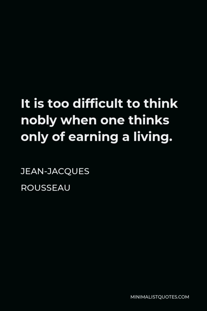 Jean-Jacques Rousseau Quote - It is too difficult to think nobly when one thinks only of earning a living.