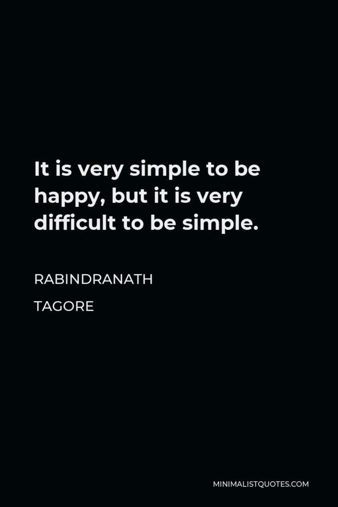 Rabindranath Tagore Quote - It is very simple to be happy, but it is very difficult to be simple.