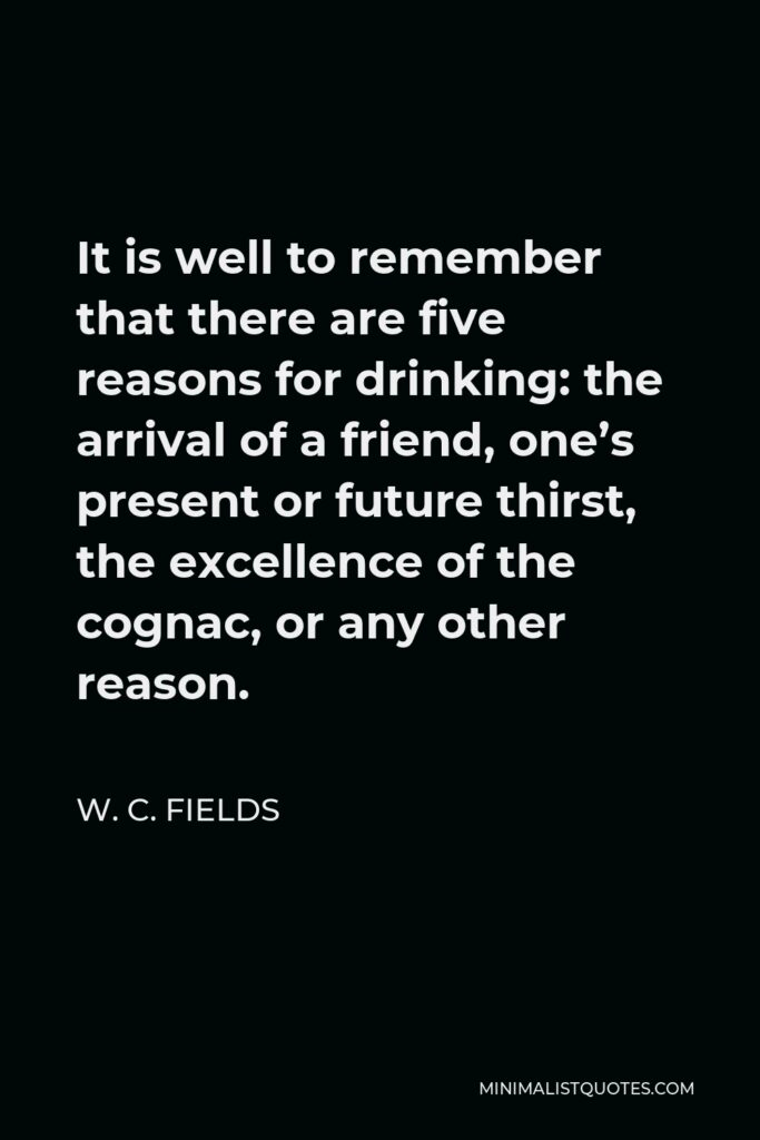 W. C. Fields Quote - It is well to remember that there are five reasons for drinking: the arrival of a friend, one's present or future thirst, the excellence of the cognac, or any other reason.