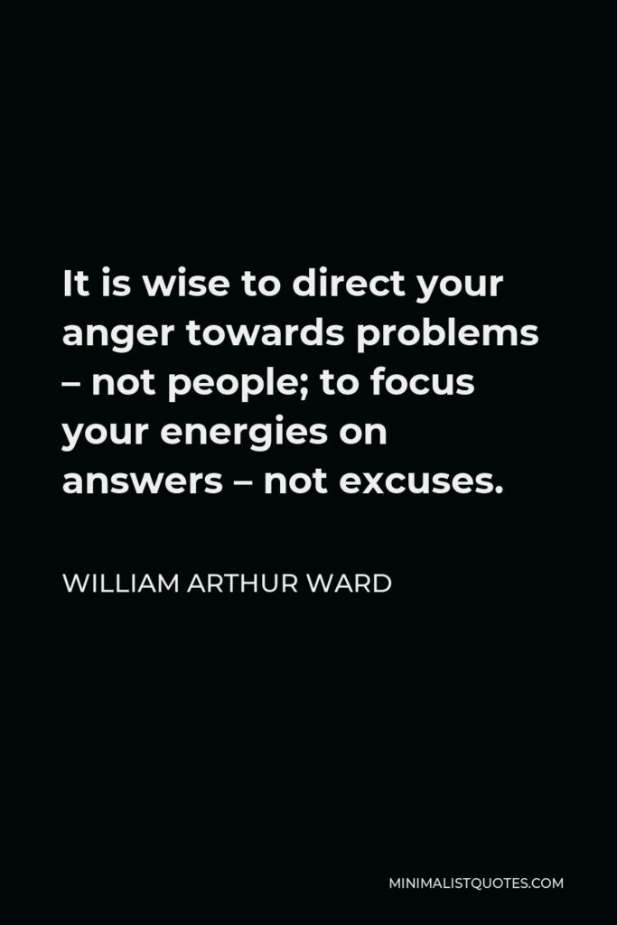 William Arthur Ward Quote - It is wise to direct your anger towards problems – not people; to focus your energies on answers – not excuses.